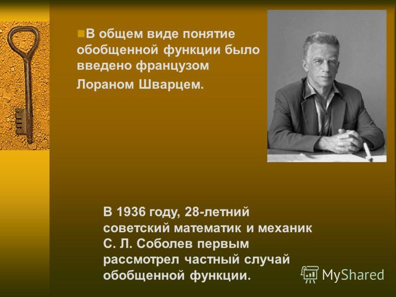 В общем виде понятие обобщенной функции было введено французом Лораном Шварцем. В 1936 году, 28-летний советский математик и механик С. Л. Соболев первым рассмотрел частный случай обобщенной функции.