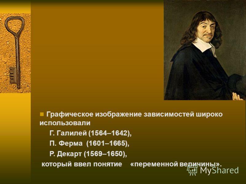 Графическое изображение зависимостей широко использовали Г. Галилей (1564–1642), П. Ферма (1601–1665), Р. Декарт (1569–1650), который ввел понятие «переменной величины».