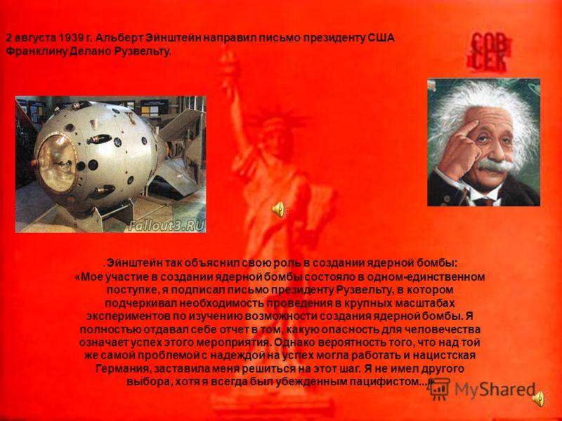 2 августа 1939 г. Альберт Эйнштейн направил письмо президенту США Франклину Делано Рузвельту.. Эйнштейн так объяснил свою роль в создании ядерной бомбы: «Мое участие в создании ядерной бомбы состояло в одном-единственном поступке, я подписал письмо п