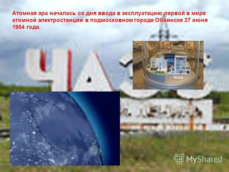 Атомная эра началась со дня ввода в эксплуатацию первой в мире атомной электростанции в подмосковном городе Обнинске 27 июня 1954 года.