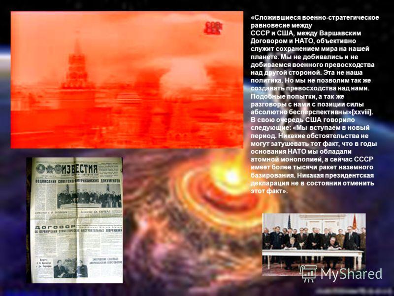 «Сложившиеся военно-стратегическое равновесие между СССР и США, между Варшавским Договором и НАТО, объективно служит сохранением мира на нашей планете. Мы не добивались и не добиваемся военного превосходства над другой стороной. Эта не наша политика.