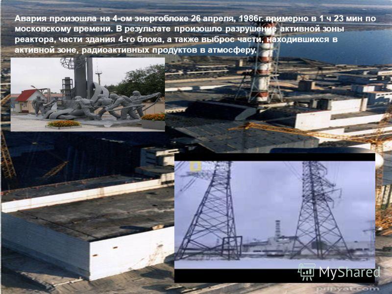 Авария произошла на 4-ом энергоблоке 26 апреля, 1986г. примерно в 1 ч 23 мин по московскому времени. В результате произошло разрушение активной зоны реактора, части здания 4-го блока, а также выброс части, находившихся в активной зоне, радиоактивных
