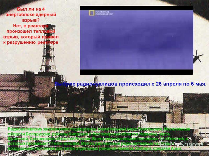 Был ли на 4 энергоблоке ядерный взрыв? Нет, в реакторе произошел тепловой взрыв, который привел к разрушению реактора Выброс радионуклидов происходил с 26 апреля по 6 мая. Радиоактивному загрязнению подверглись значительной мере Гомельская, Могилевск