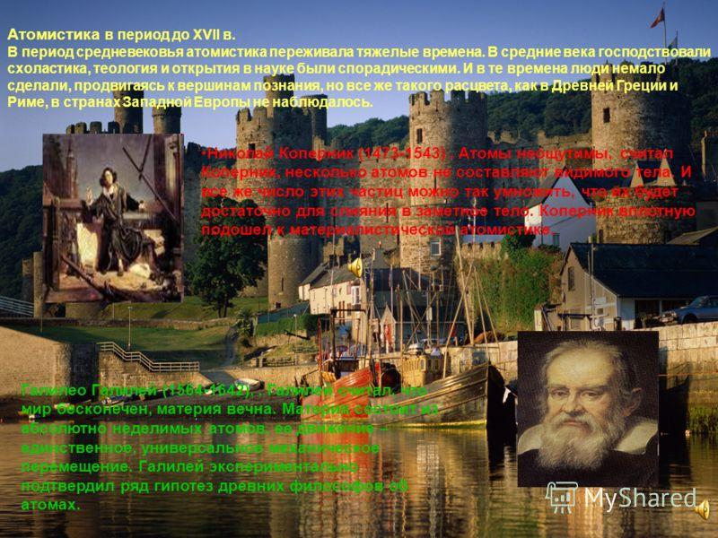 Атомистика в период до XVII в. В период средневековья атомистика переживала тяжелые времена. В средние века господствовали схоластика, теология и открытия в науке были спорадическими. И в те времена люди немало сделали, продвигаясь к вершинам познани