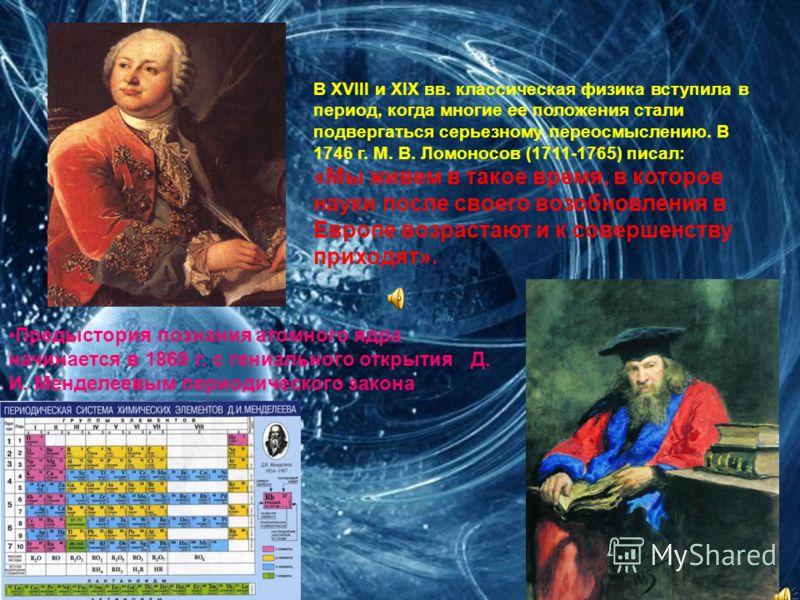 В XVIII и XIX вв. классическая физика вступила в период, когда многие ее положения стали подвергаться серьезному переосмыслению. В 1746 г. М. В. Ломоносов (1711-1765) писал: «Мы живем в такое время, в которое науки после своего возобновления в Европе