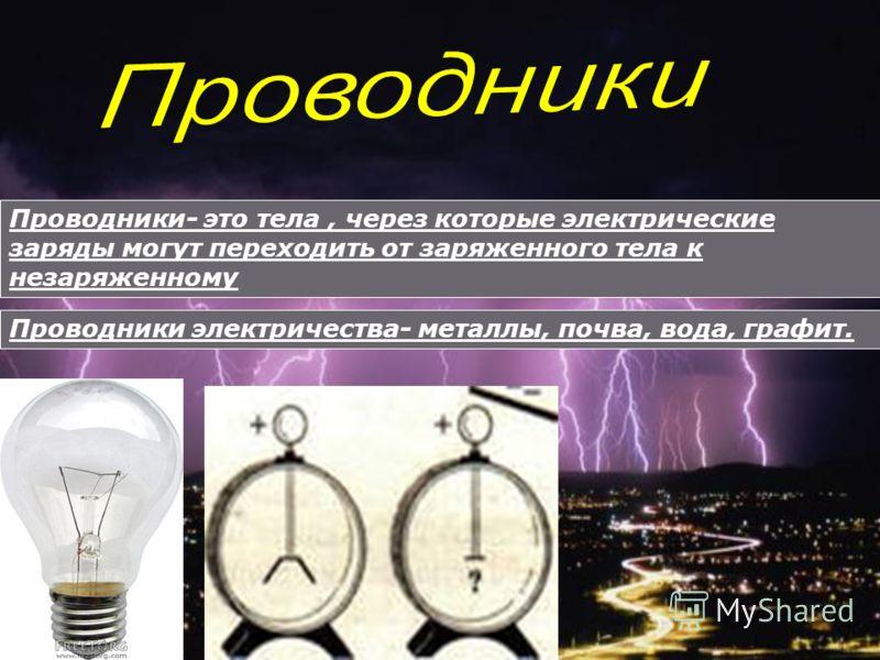 Проводники- это тела, через которые электрические заряды могут переходить от заряженного тела к незаряженному Проводники электричества- металлы, почва, вода, графит.