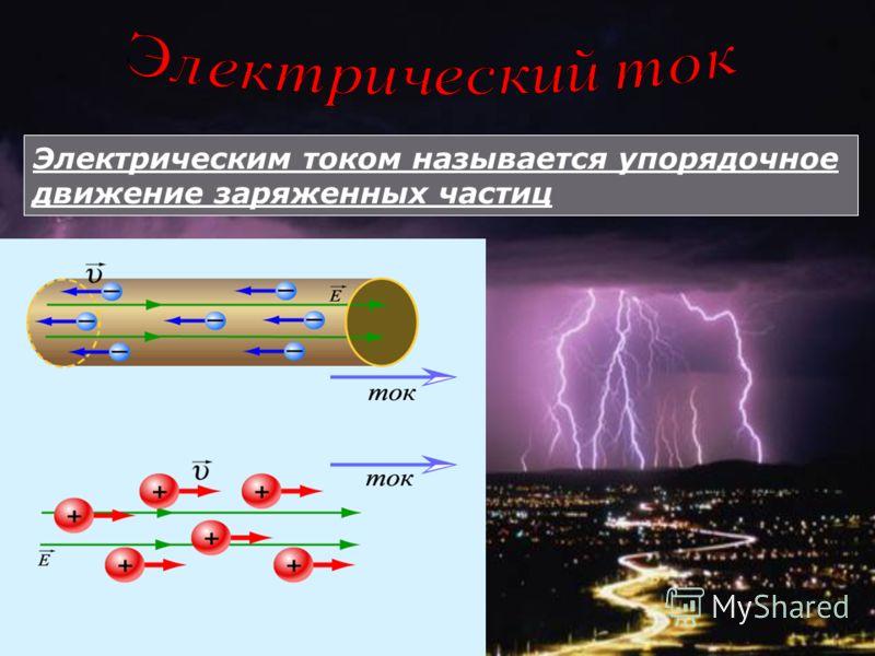 Электрическим током называется упорядочное движение заряженных частиц