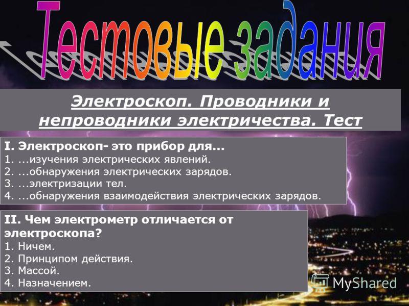 Электроскоп. Проводники и непроводники электричества. Тест I. Электроскоп- это прибор для... 1....изучения электрических явлений. 2....обнаружения электрических зарядов. 3....электризации тел. 4....обнаружения взаимодействия электрических зарядов. II