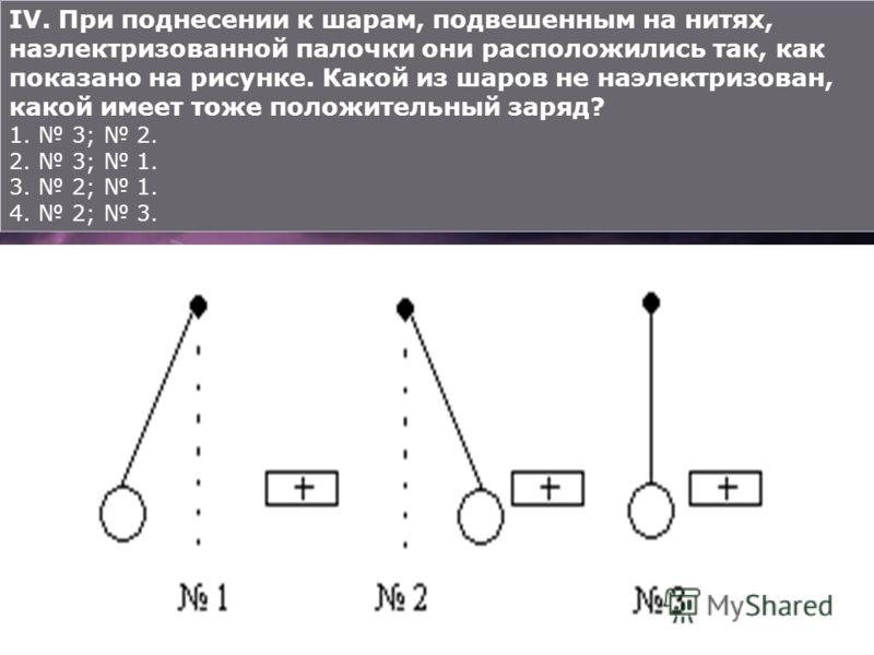 IV. При поднесении к шарам, подвешенным на нитях, наэлектризованной палочки они расположились так, как показано на рисунке. Какой из шаров не наэлектризован, какой имеет тоже положительный заряд? 1. 3; 2. 2. 3; 1. 3. 2; 1. 4. 2; 3.