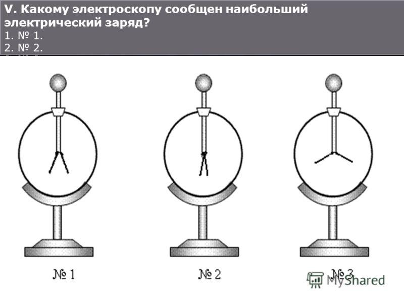 V. Какому электроскопу сообщен наибольший электрический заряд? 1. 2. 3.