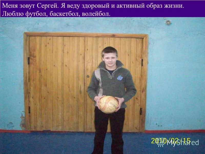 Меня зовут Сергей. Я веду здоровый и активный образ жизни. Люблю футбол, баскетбол, волейбол.