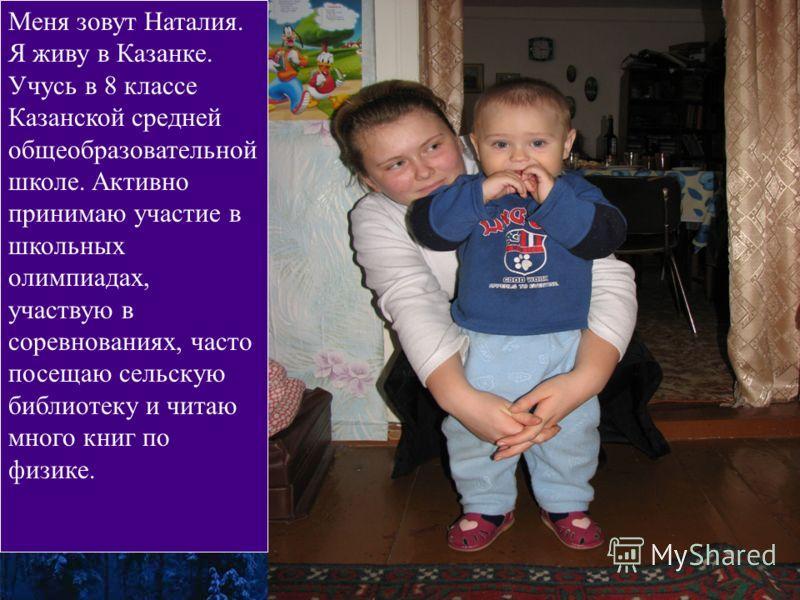 Меня зовут Наталия. Я живу в Казанке. Учусь в 8 классе Казанской средней общеобразовательной школе. Активно принимаю участие в школьных олимпиадах, участвую в соревнованиях, часто посещаю сельскую библиотеку и читаю много книг по физике.