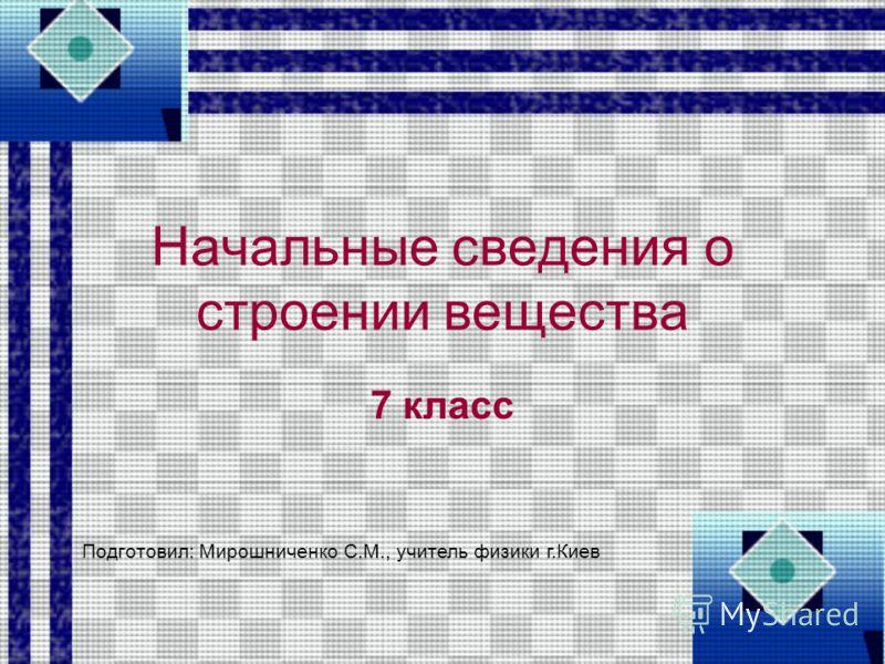 Начальные сведения о строении вещества 7 класс Подготовил: Мирошниченко С.М., учитель физики г.Киев