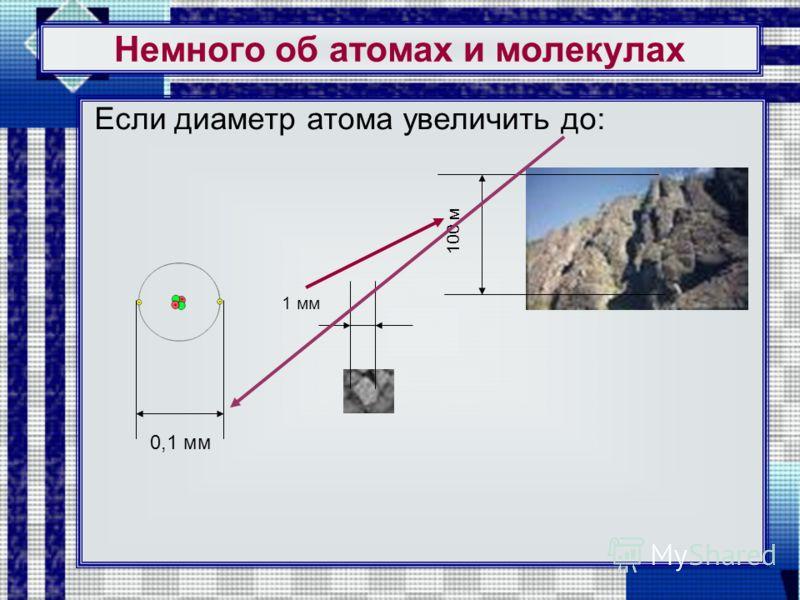 Немного об атомах и молекулах Если диаметр атома увеличить до: 0,1 мм 100 м 1 мм