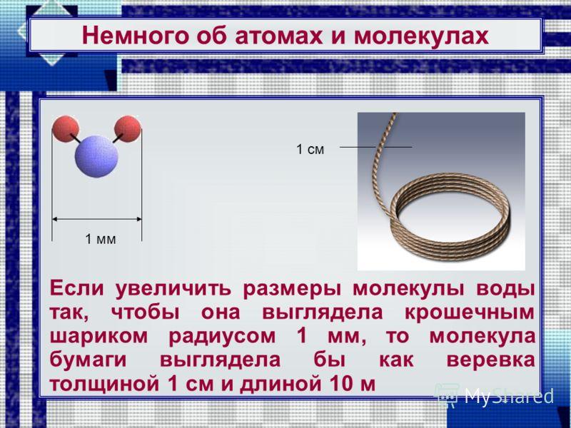 Немного об атомах и молекулах Если увеличить размеры молекулы воды так, чтобы она выглядела крошечным шариком радиусом 1 мм, то молекула бумаги выглядела бы как веревка толщиной 1 см и длиной 10 м 1 мм 1 см