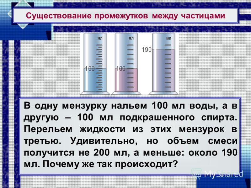 Существование промежутков между частицами В одну мензурку нальем 100 мл воды, а в другую – 100 мл подкрашенного спирта. Перельем жидкости из этих мензурок в третью. Удивительно, но объем смеси получится не 200 мл, а меньше: около 190 мл. Почему же та