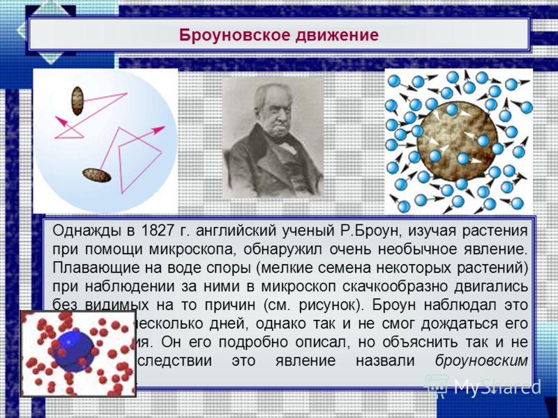 Броуновское движение Однажды в 1827 г. английский ученый Р.Броун, изучая растения при помощи микроскопа, обнаружил очень необычное явление. Плавающие на воде споры (мелкие семена некоторых растений) при наблюдении за ними в микроскоп скачкообразно дв
