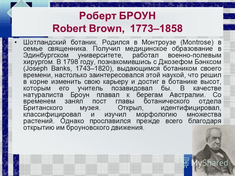 Роберт БРОУН Robert Brown, 1773–1858 Шотландский ботаник. Родился в Монтроузе (Montrose) в семье священника. Получил медицинское образование в Эдинбургском университете, работал военно-полевым хирургом. В 1798 году, познакомившись с Джозефом Бэнксом