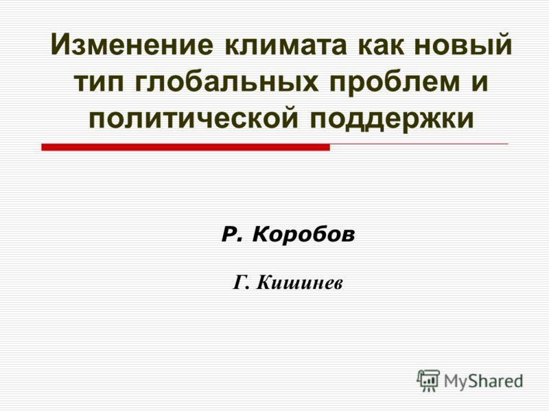 Изменение климата как новый тип глобальных проблем и политической поддержки Р. Коробов Г. Кишинев
