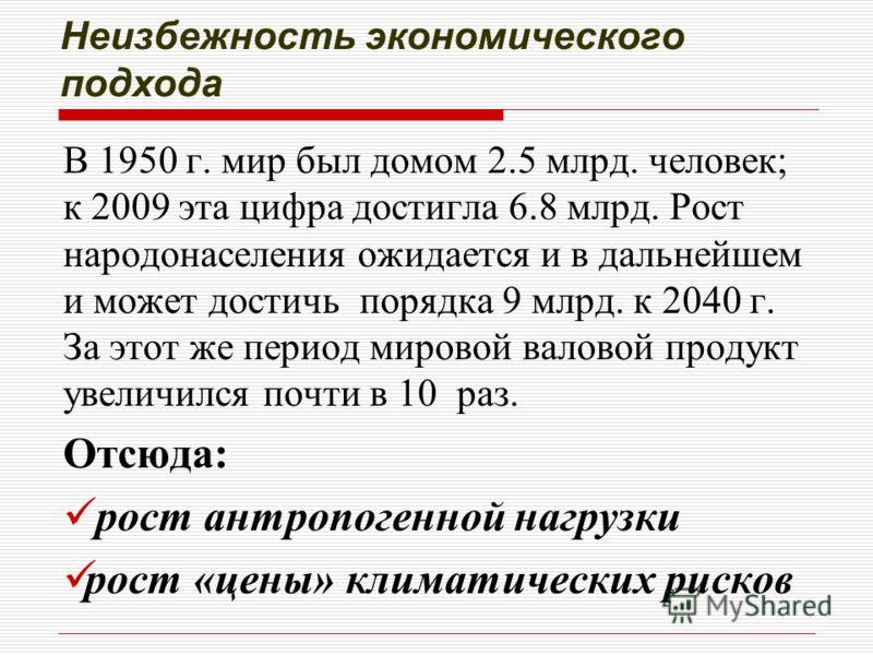 Неизбежность экономического подхода В 1950 г. мир был домом 2.5 млрд. человек; к 2009 эта цифра достигла 6.8 млрд. Рост народонаселения ожидается и в дальнейшем и может достичь порядка 9 млрд. к 2040 г. За этот же период мировой валовой продукт увели