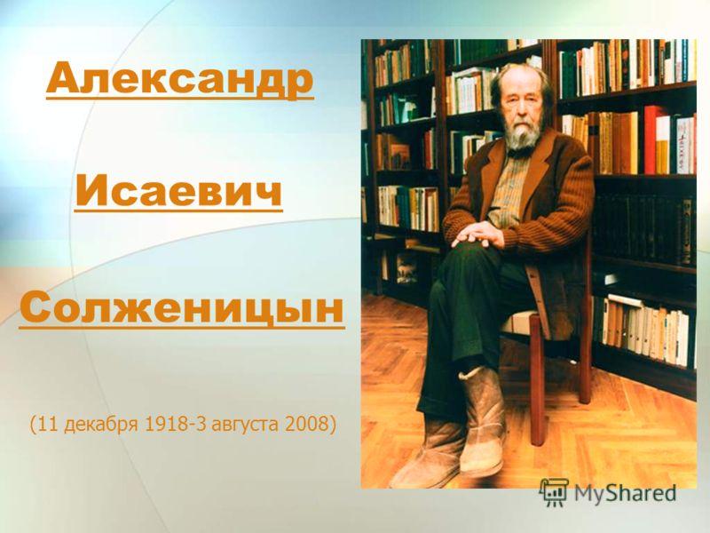 Александр (11 декабря 1918-3 августа 2008) Исаевич Солженицын