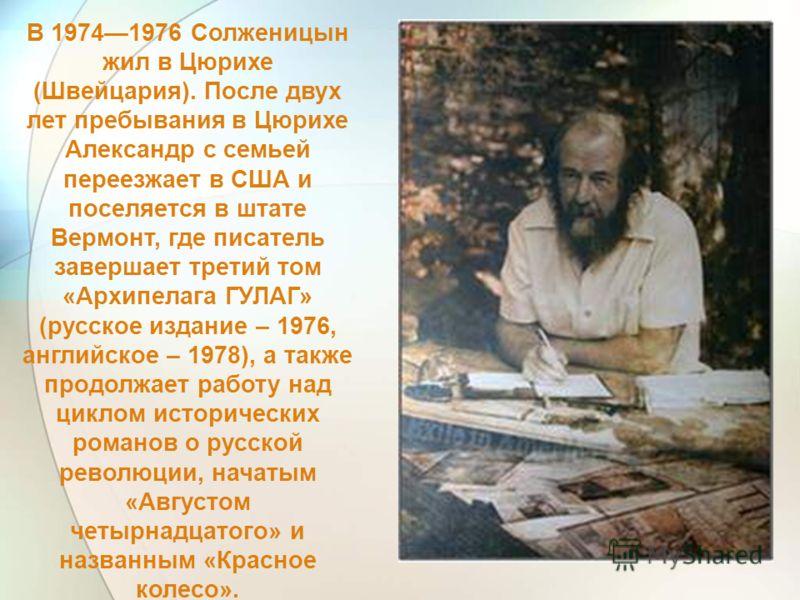 В 19741976 Солженицын жил в Цюрихе (Швейцария). После двух лет пребывания в Цюрихе Александр с семьей переезжает в США и поселяется в штате Вермонт, где писатель завершает третий том «Архипелага ГУЛАГ» (русское издание – 1976, английское – 1978), а т