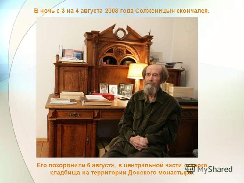 В ночь с 3 на 4 августа 2008 года Солженицын скончался. Его похоронили 6 августа, в центральной части старого кладбища на территории Донского монастыря.