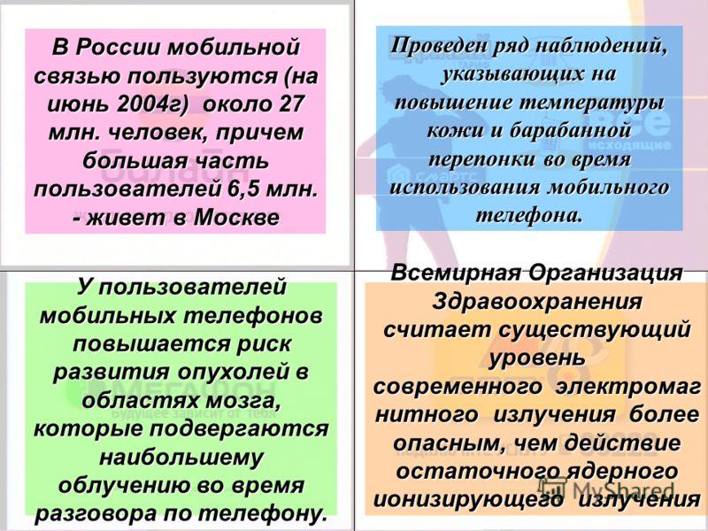 В России мобильной связью пользуются (на июнь 2004г) около 27 млн. человек, причем большая часть пользователей 6,5 млн. - живет в Москве У пользователей мобильных телефонов повышается риск развития опухолей в областях мозга, которые подвергаются наиб