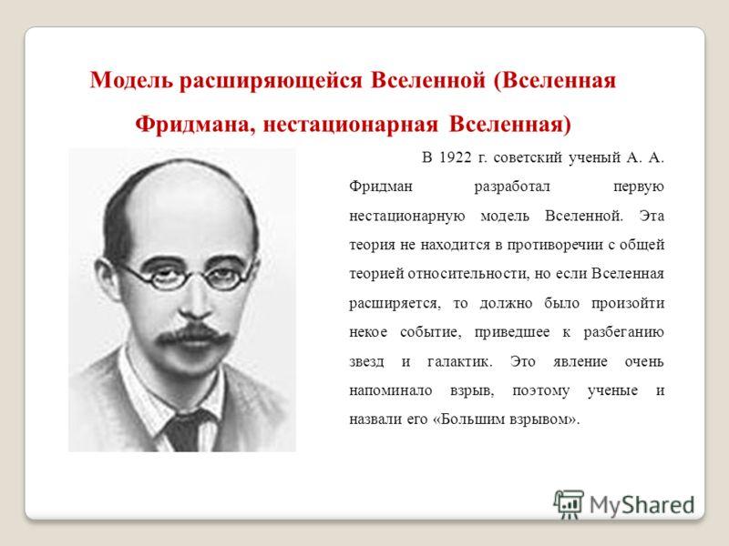 Модель расширяющейся Вселенной (Вселенная Фридмана, нестационарная Вселенная) В 1922 г. советский ученый А. А. Фридман разработал первую нестационарную модель Вселенной. Эта теория не находится в противоречии с общей теорией относительности, но если