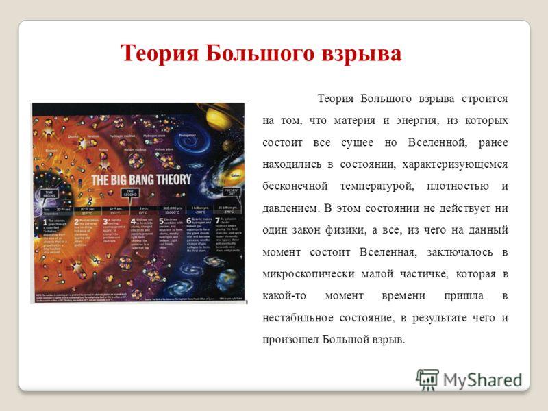 Теория Большого взрыва Теория Большого взрыва строится на том, что материя и энергия, из которых состоит все сущее но Вселенной, ранее находились в состоянии, характеризующемся бесконечной температурой, плотностью и давлением. В этом состоянии не дей