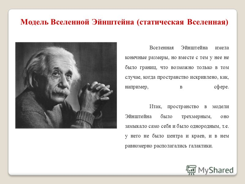 Модель Вселенной Эйнштейна (статическая Вселенная) Вселенная Эйнштейна имела конечные размеры, но вместе с тем у нее не было границ, что возможно только в том случае, когда пространство искривлено, как, например, в сфере. Итак, пространство в модели