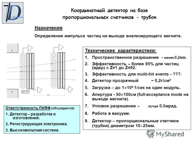 Координатный детектор на базе пропорциональных счетчиков - трубок Ответственность ПИЯФ (обсуждается): 1. Детектор – разработка и изготовление. 2. Регистрирующая электроника. 3. Высоковольтная система. Назначение Определение импульса частиц на выходе