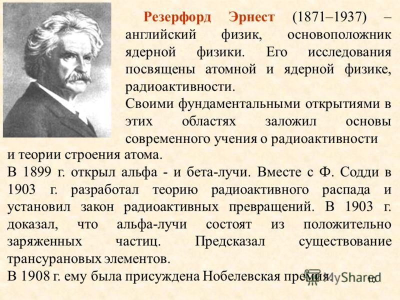 и теории строения атома. В 1899 г. открыл альфа - и бета-лучи. Вместе с Ф. Содди в 1903 г. разработал теорию радиоактивного распада и установил закон радиоактивных превращений. В 1903 г. доказал, что альфа-лучи состоят из положительно заряженных част