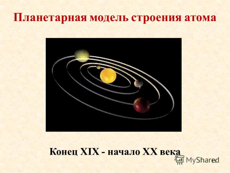 Планетарная модель строения атома Конец ХIХ - начало ХХ века 11
