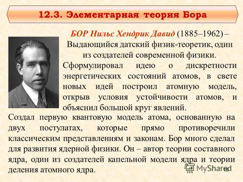12.3. Элементарная теория Бора БОР Нильс Хендрик Давид (1885–1962) – Выдающийся датский физик-теоретик, один из создателей современной физики. Сформулировал идею о дискретности энергетических состояний атомов, в свете новых идей построил атомную моде