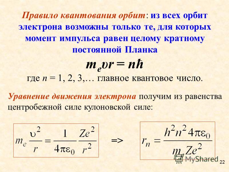 Правило квантования орбит: из всех орбит электрона возможны только те, для которых момент импульса равен целому кратному постоянной Планка m e υr = nħ где n = 1, 2, 3,… главное квантовое число. Уравнение движения электрона получим из равенства центро