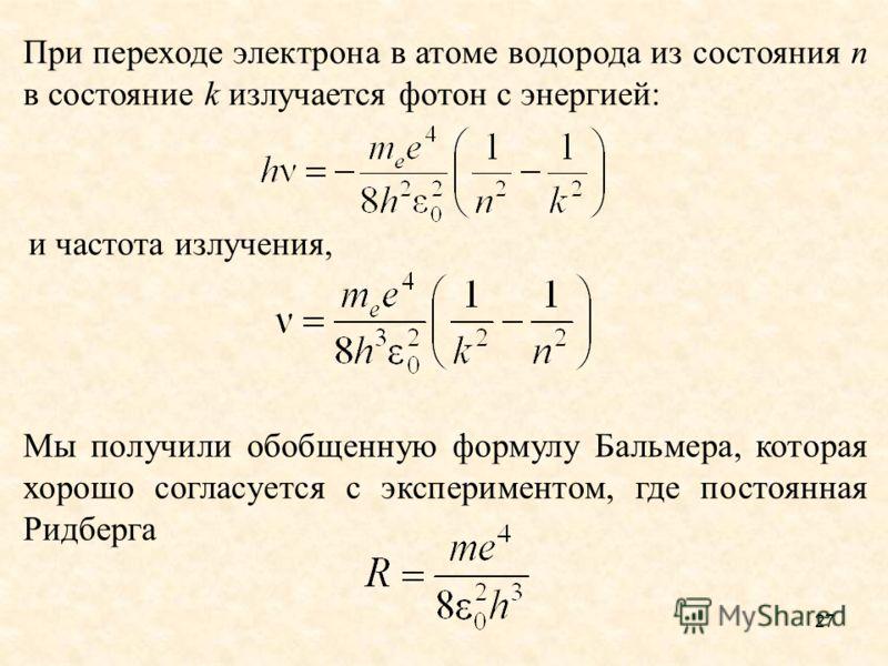 При переходе электрона в атоме водорода из состояния n в состояние k излучается фотон с энергией: и частота излучения, Мы получили обобщенную формулу Бальмера, которая хорошо согласуется с экспериментом, где постоянная Ридберга 27
