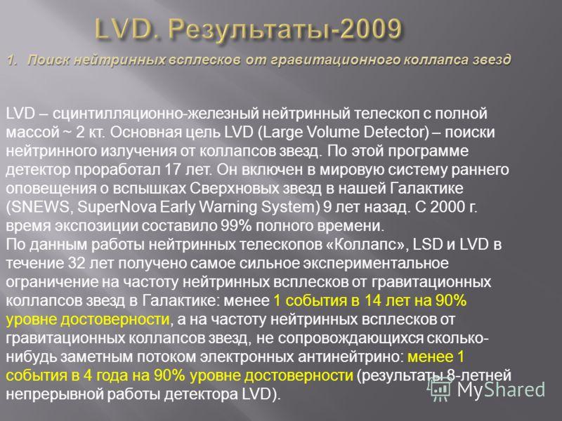 1.Поиск нейтринных всплесков от гравитационного коллапса звезд LVD – сцинтилляционно-железный нейтринный телескоп с полной массой ~ 2 кт. Основная цель LVD (Large Volume Detector) – поиски нейтринного излучения от коллапсов звезд. По этой программе д