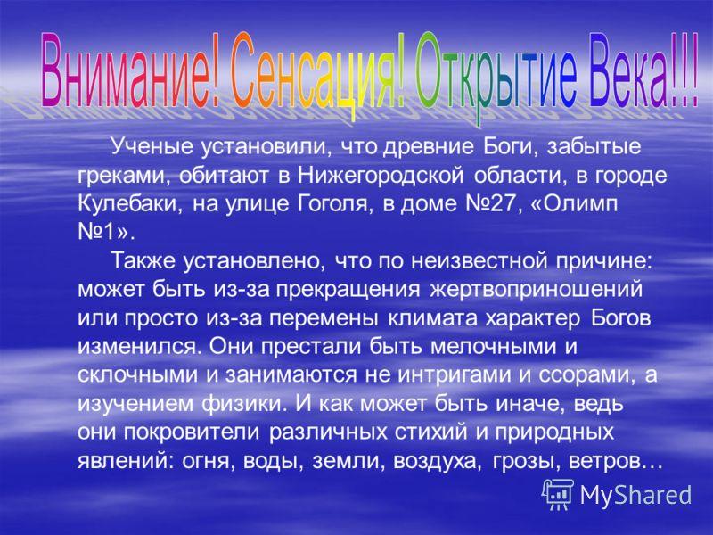 Ученые установили, что древние Боги, забытые греками, обитают в Нижегородской области, в городе Кулебаки, на улице Гоголя, в доме 27, «Олимп 1». Также установлено, что по неизвестной причине: может быть из-за прекращения жертвоприношений или просто и