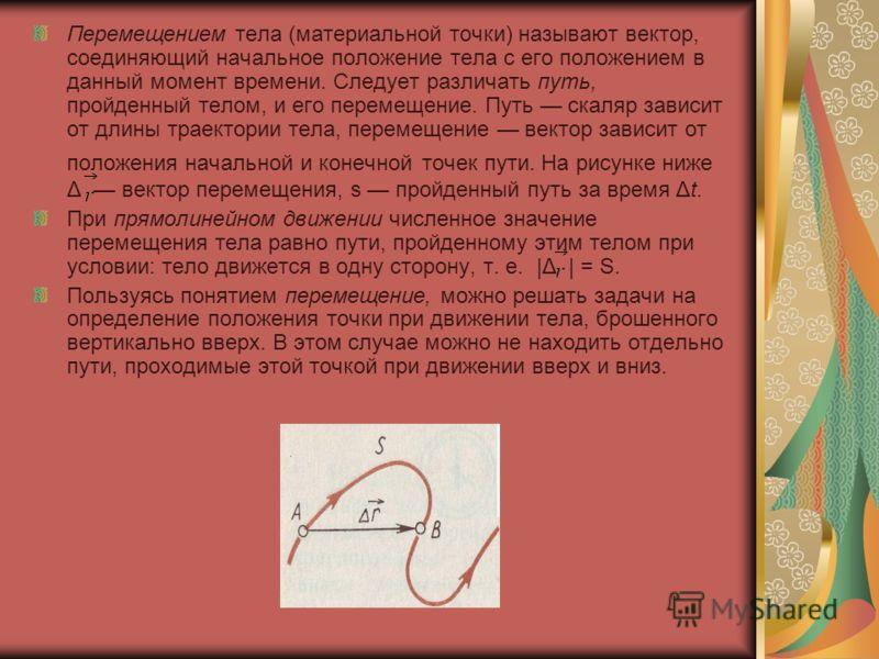 Перемещением тела (материальной точки) называют вектор, соединяющий начальное положение тела с его положением в данный момент времени. Следует различать путь, пройденный телом, и его перемещение. Путь скаляр зависит от длины траектории тела, перемеще
