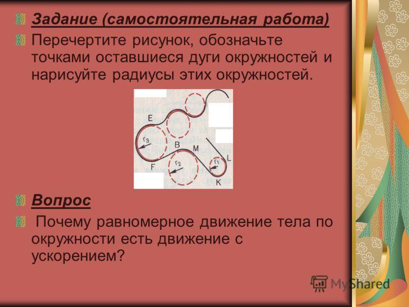 Задание (самостоятельная работа) Перечертите рисунок, обозначьте точками оставшиеся дуги окружностей и нарисуйте радиусы этих окружностей. Вопрос Почему равномерное движение тела по окружности есть движение с ускорением?