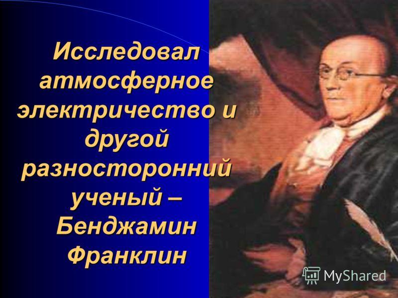 Исследовал атмосферное электричество и другой разносторонний ученый – Бенджамин Франклин