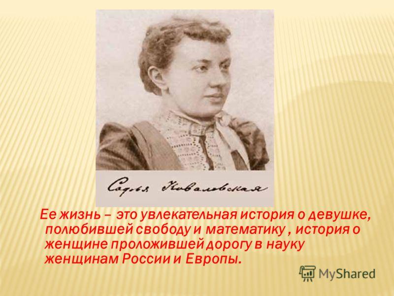 Ее жизнь – это увлекательная история о девушке, полюбившей свободу и математику, история о женщине проложившей дорогу в науку женщинам России и Европы.