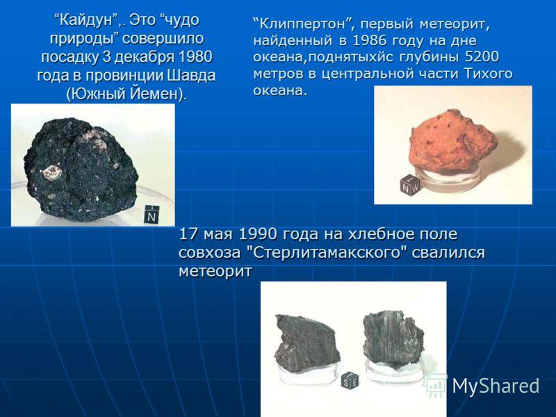 Кайдун,. Это чудо природы совершило посадку 3 декабря 1980 года в провинции Шавда (Южный Йемен). Клиппертон, первый метеорит, найденный в 1986 году на дне океана,поднятыхйс глубины 5200 метров в центральной части Тихого океана. 17 мая 1990 года на хл