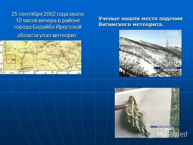 25 сентября 2002 года около 10 часов вечера в районе города Бодайбо Иркутской области упал метеорит. Ученые нашли место падения Витимского метеорита.
