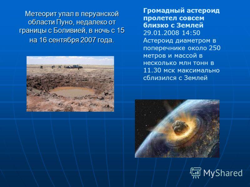 Метеорит упал в перуанской области Пуно, недалеко от границы с Боливией, в ночь с 15 на 16 сентября 2007 года. Громадный астероид пролетел совсем близко с Землей 29.01.2008 14:50 Астероид диаметром в поперечнике около 250 метров и массой в несколько