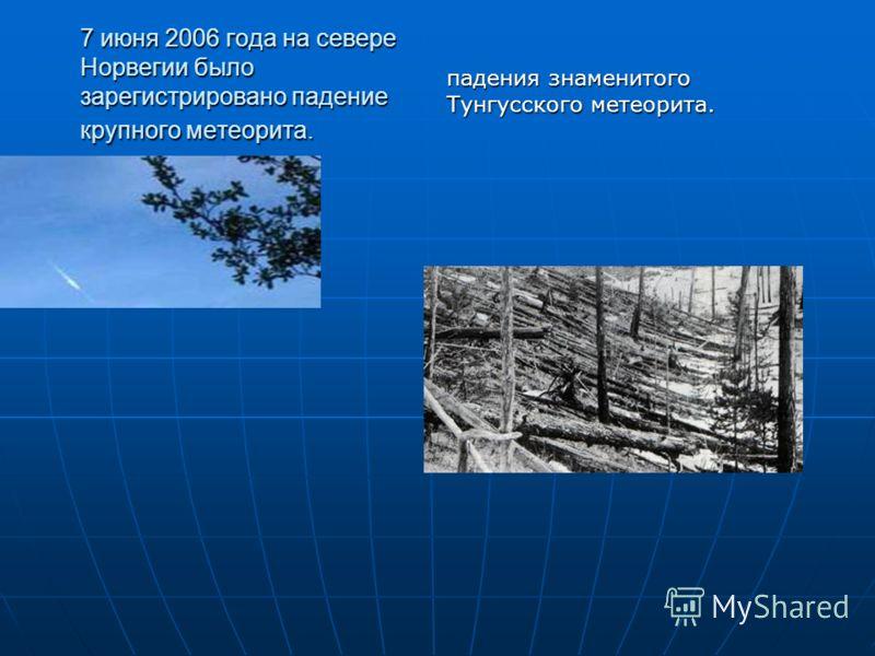 7 июня 2006 года на севере Норвегии было зарегистрировано падение крупного метеорита. падения знаменитого Тунгусского метеорита.