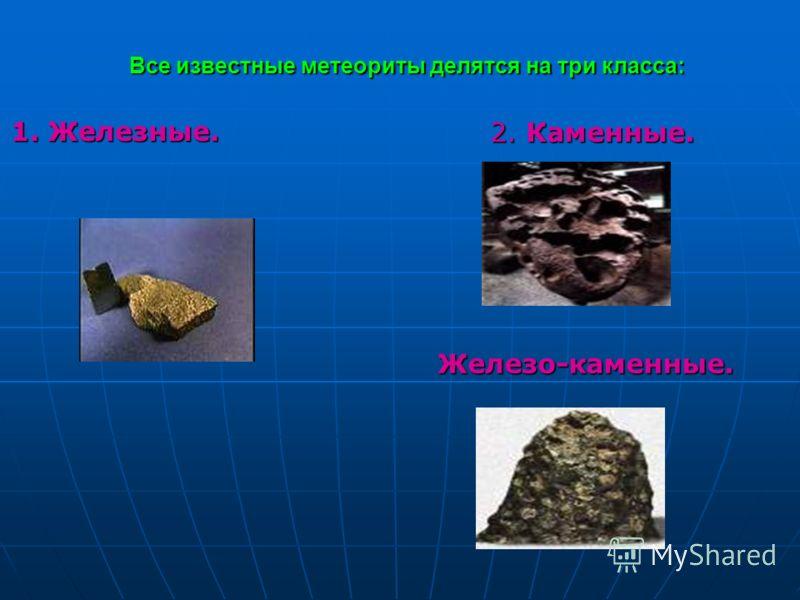 Все известные метеориты делятся на три класса: Железо-каменные. 1. Железные. 2. Каменные.