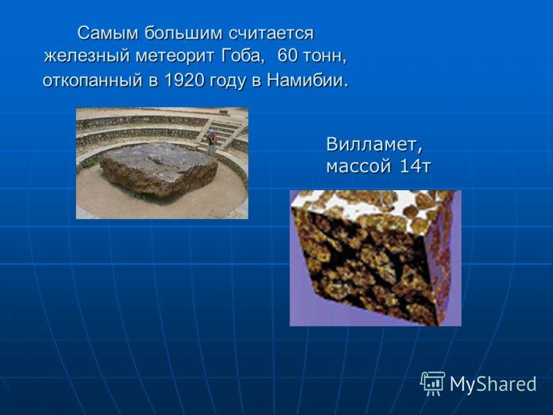 Самым большим считается железный метеорит Гоба, 60 тонн, откопанный в 1920 году в Намибии. Вилламет, массой 14т