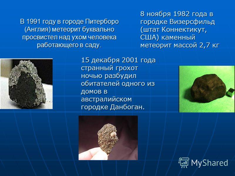 В 1991 году в городе Питерборо (Англия) метеорит буквально просвистел над ухом человека работающего в саду. 8 ноября 1982 года в городке Визерсфильд (штат Коннектикут, США) каменный метеорит массой 2,7 кг 15 декабря 2001 года странный грохот ночью ра